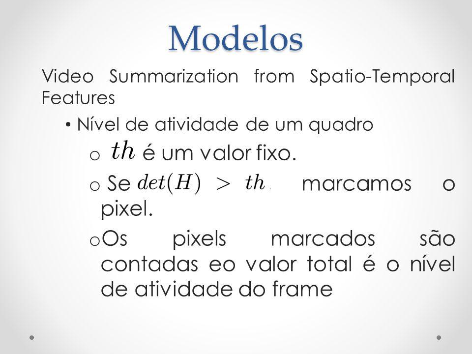 Modelos Video Summarization from Spatio-Temporal Features Nível de atividade de um quadro o é um valor fixo. o Se contecer, marcamos o pixel. o Os pix