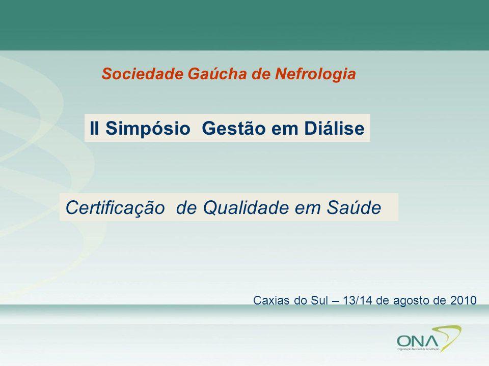 Sociedade Gaúcha de Nefrologia Caxias do Sul – 13/14 de agosto de 2010 Certificação de Qualidade em Saúde II Simpósio Gestão em Diálise