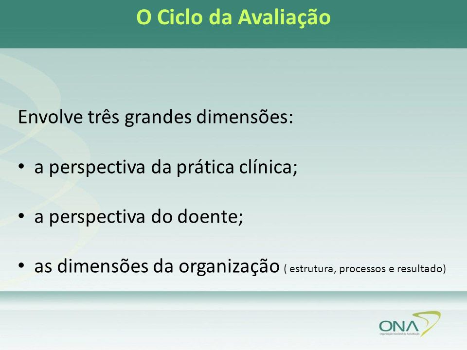 Envolve três grandes dimensões: a perspectiva da prática clínica; a perspectiva do doente; as dimensões da organização ( estrutura, processos e resultado) O Ciclo da Avaliação