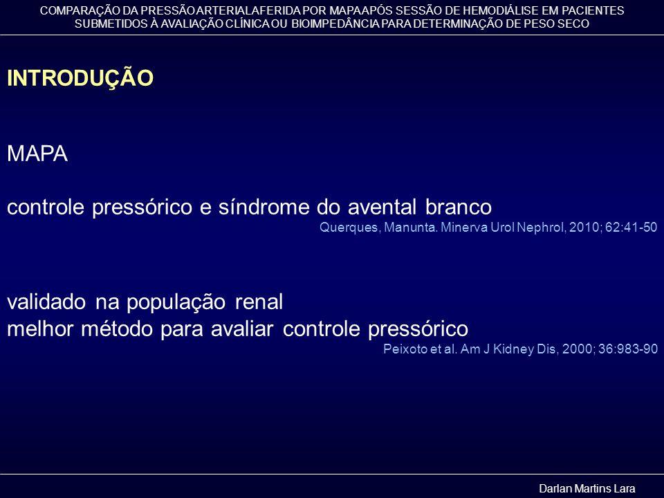 COMPARAÇÃO DA PRESSÃO ARTERIAL AFERIDA POR MAPA APÓS SESSÃO DE HEMODIÁLISE EM PACIENTES SUBMETIDOS À AVALIAÇÃO CLÍNICA OU BIOIMPEDÂNCIA PARA DETERMINAÇÃO DE PESO SECO OBJETIVOS Comparar dois métodos utilizados para otimizar a determinação do peso seco no paciente renal crônico em programa hemodialítico: avaliação clínica e bioimpedância Comparar as médias pressóricas aferidas por MAPA, entre os grupos Darlan Martins Lara