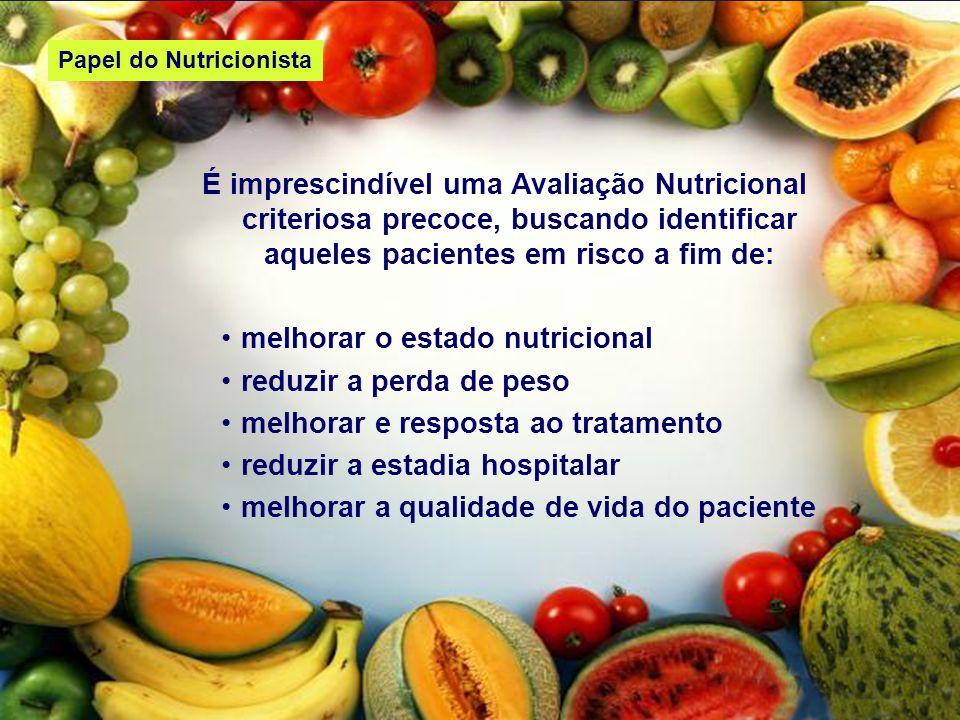 Papel do Nutricionista É imprescindível uma Avaliação Nutricional criteriosa precoce, buscando identificar aqueles pacientes em risco a fim de: melhor