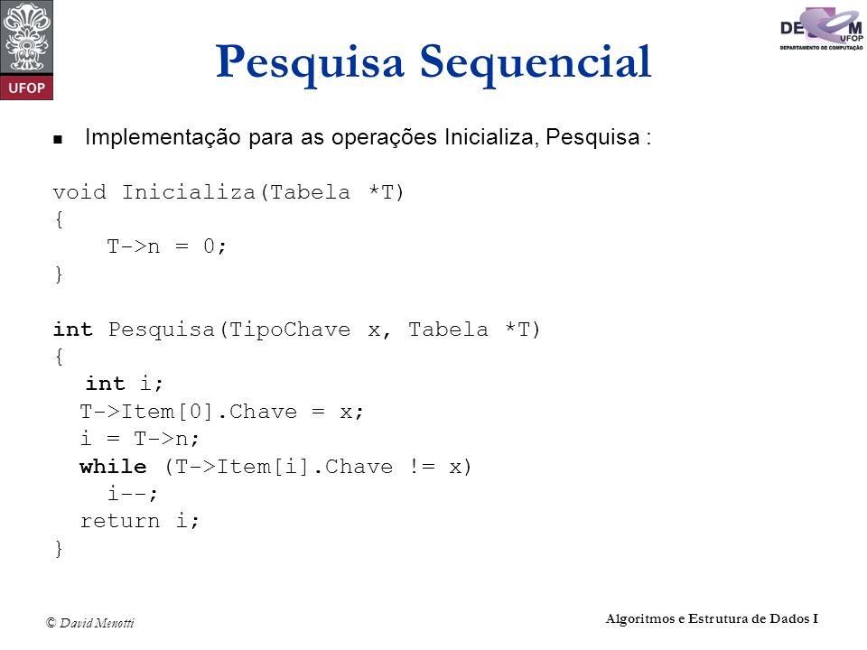 © David Menotti Algoritmos e Estrutura de Dados I Pesquisa Sequencial Implementação para as operações Inicializa, Pesquisa : void Inicializa(Tabela *T
