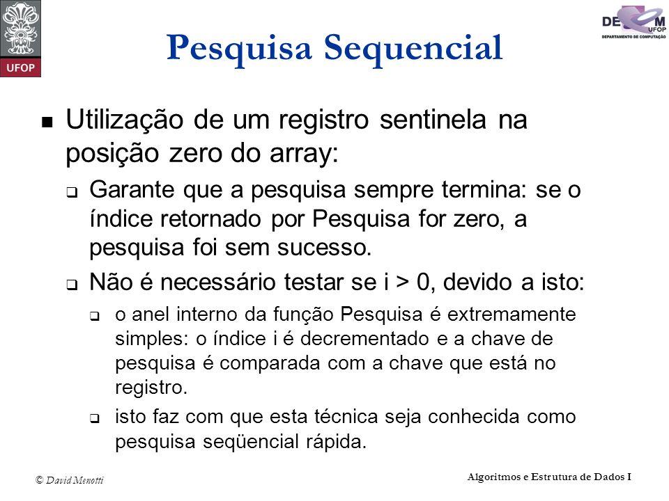 © David Menotti Algoritmos e Estrutura de Dados I Pesquisa Sequencial Utilização de um registro sentinela na posição zero do array: Garante que a pesq