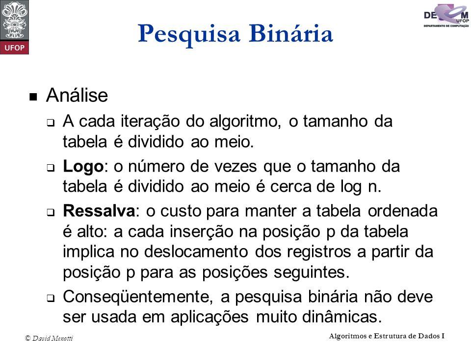 © David Menotti Algoritmos e Estrutura de Dados I Pesquisa Binária Análise A cada iteração do algoritmo, o tamanho da tabela é dividido ao meio. Logo: