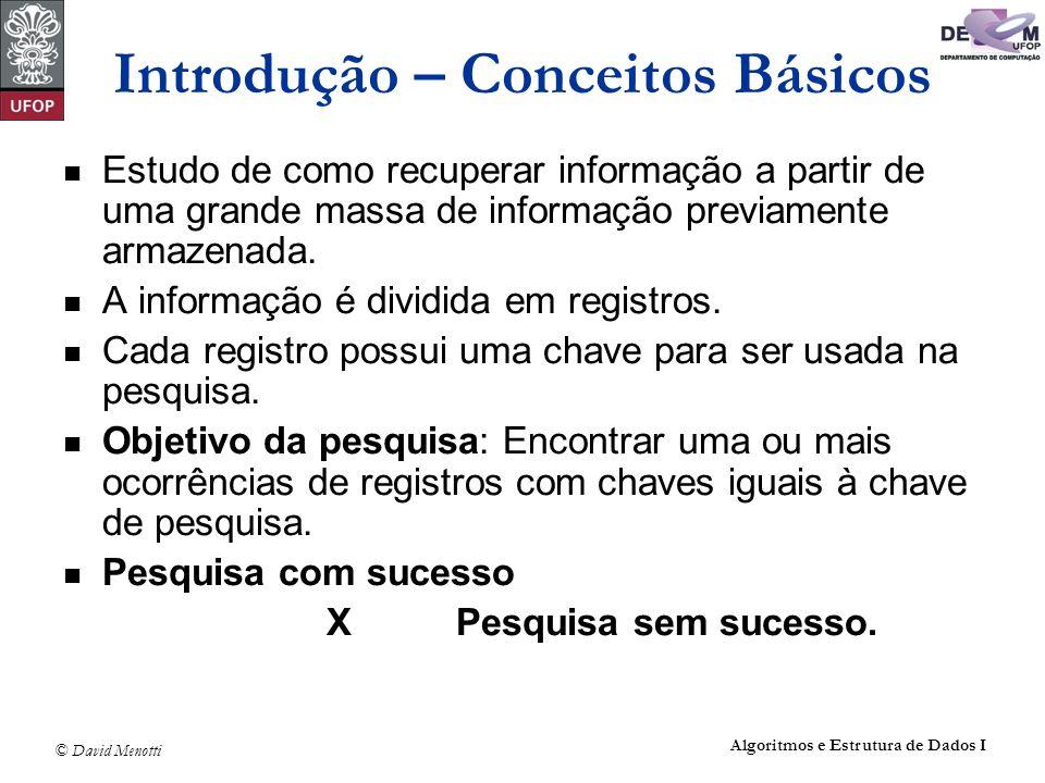 © David Menotti Algoritmos e Estrutura de Dados I Pesquisa Sequencial Análise: Pesquisa com sucesso: melhor caso : C(n) = 1 pior caso : C(n) = n caso médio: C(n) = (n + 1) / 2 Pesquisa sem sucesso: C (n) = n + 1.