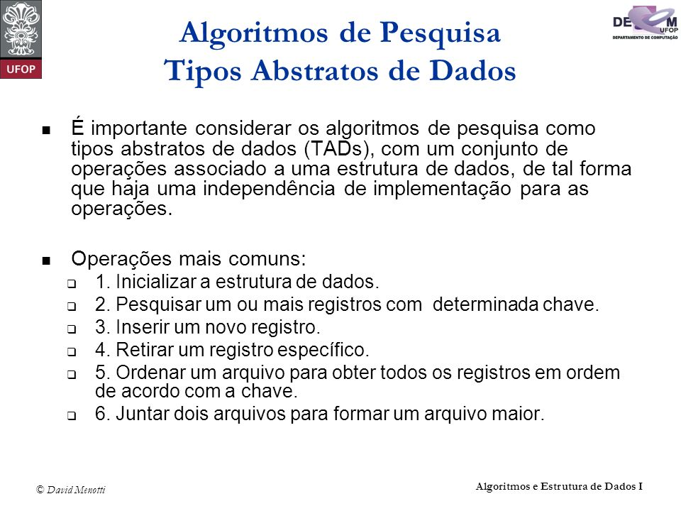 © David Menotti Algoritmos e Estrutura de Dados I Pesquisa Binária Indice Binaria(TipoChave x, Tabela *T) { Indice i, Esq, Dir; if (T->n == 0) return 0; else { Esq = 1; Dir = T->n; do { i = (Esq + Dir) / 2; if (x > T->Item[i].Chave) Esq = i + 1; else Dir = i - 1; } while ( (x != T->Item[i].Chave) && (Esq <= Dir) ); if (x == T->Item[i].Chave) return i; else return 0; }