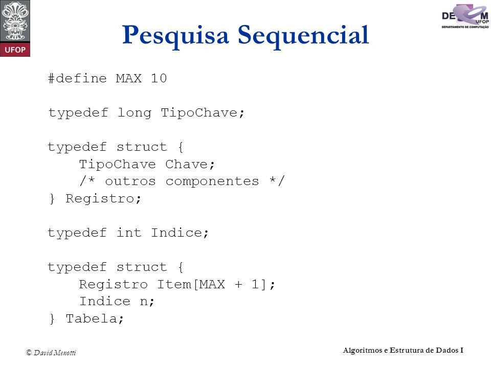 © David Menotti Algoritmos e Estrutura de Dados I Pesquisa Sequencial #define MAX 10 typedef long TipoChave; typedef struct { TipoChave Chave; /* outr