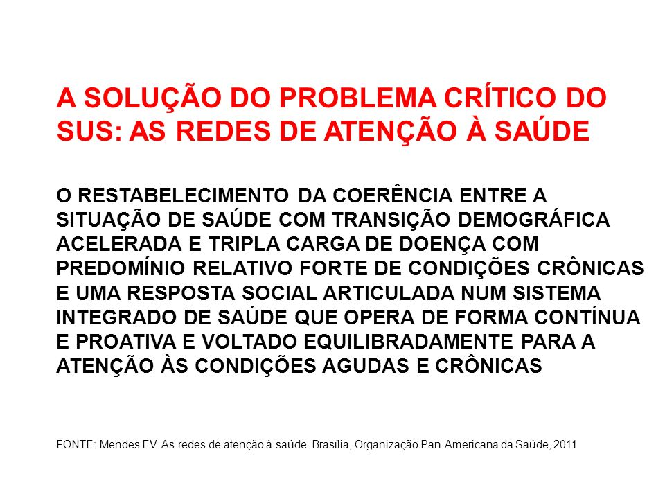 A SOLUÇÃO DO PROBLEMA CRÍTICO DO SUS: AS REDES DE ATENÇÃO À SAÚDE O RESTABELECIMENTO DA COERÊNCIA ENTRE A SITUAÇÃO DE SAÚDE COM TRANSIÇÃO DEMOGRÁFICA