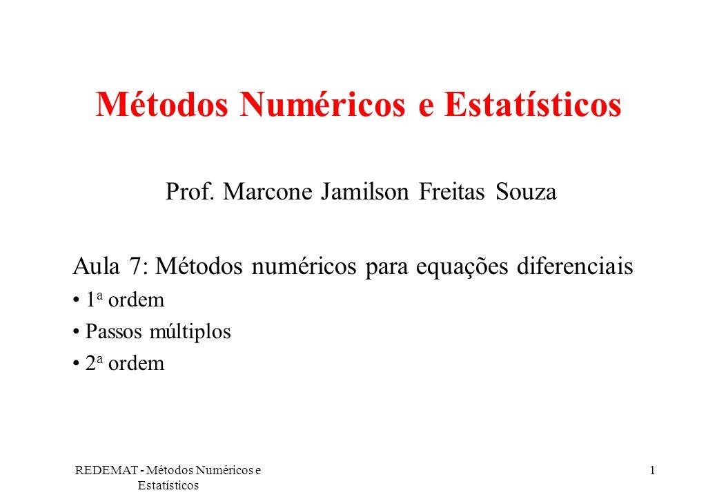 REDEMAT - Métodos Numéricos e Estatísticos 2 Equações diferenciais de 1 a ordem Métodos numéricos são usados quando não é possível obter uma solução geral, ou a forma dela é tão complicada que seu uso não é prático.