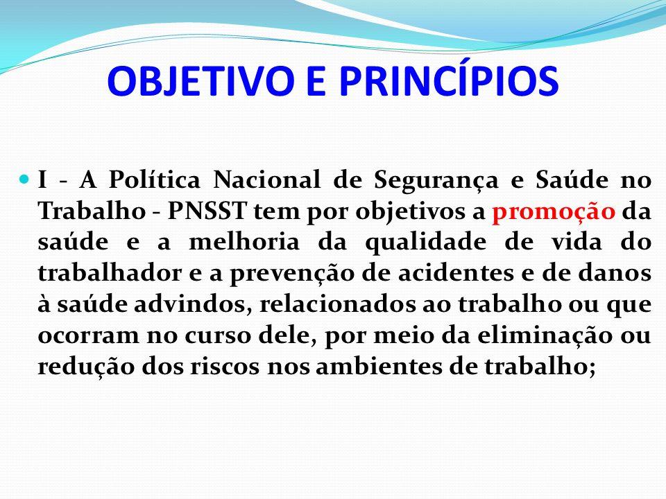 OBJETIVO E PRINCÍPIOS I - A Política Nacional de Segurança e Saúde no Trabalho - PNSST tem por objetivos a promoção da saúde e a melhoria da qualidade