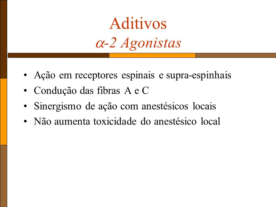 Aditivos -2 Agonistas Ação em receptores espinais e supra-espinhais Condução das fibras A e C Sinergismo de ação com anestésicos locais Não aumenta toxicidade do anestésico local