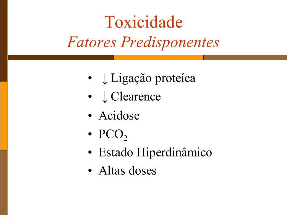 Toxicidade Fatores Predisponentes Ligação proteíca Clearence Acidose PCO 2 Estado Hiperdinâmico Altas doses