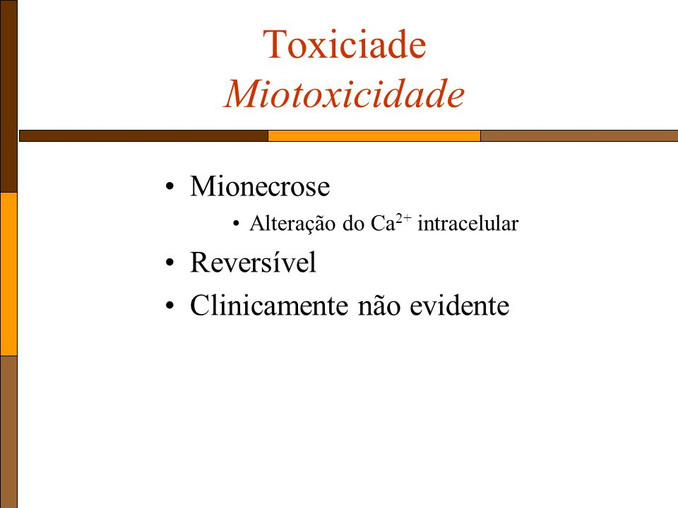 Toxiciade Miotoxicidade Mionecrose Alteração do Ca 2+ intracelular Reversível Clinicamente não evidente