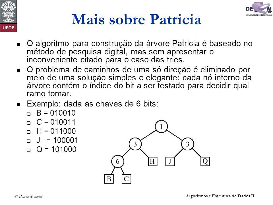 © David Menotti Algoritmos e Estrutura de Dados II Mais sobre Patricia O algoritmo para construção da árvore Patricia é baseado no método de pesquisa digital, mas sem apresentar o inconveniente citado para o caso das tries.