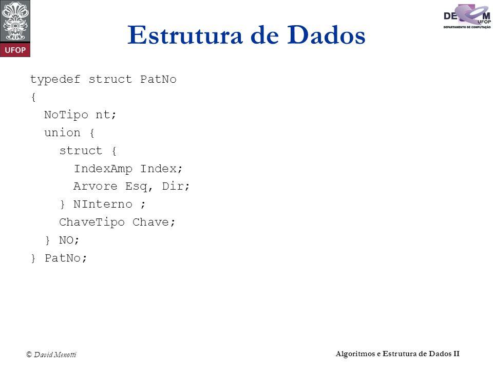 © David Menotti Algoritmos e Estrutura de Dados II Estrutura de Dados typedef struct PatNo { NoTipo nt; union { struct { IndexAmp Index; Arvore Esq, Dir; } NInterno ; ChaveTipo Chave; } NO; } PatNo;