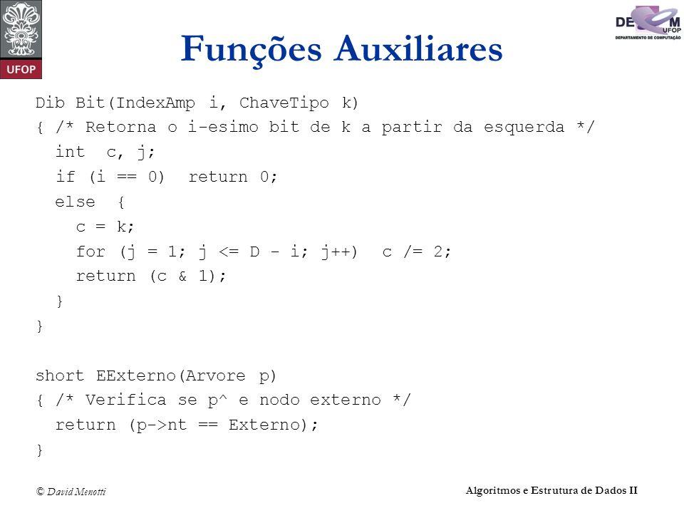 © David Menotti Algoritmos e Estrutura de Dados II Dib Bit(IndexAmp i, ChaveTipo k) { /* Retorna o i-esimo bit de k a partir da esquerda */ int c, j; if (i == 0) return 0; else { c = k; for (j = 1; j <= D - i; j++) c /= 2; return (c & 1); } short EExterno(Arvore p) { /* Verifica se p^ e nodo externo */ return (p->nt == Externo); } Funções Auxiliares