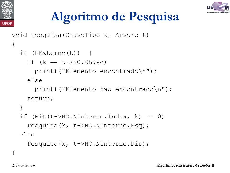 © David Menotti Algoritmos e Estrutura de Dados II void Pesquisa(ChaveTipo k, Arvore t) { if (EExterno(t)) { if (k == t->NO.Chave) printf( Elemento encontrado\n ); else printf( Elemento nao encontrado\n ); return; } if (Bit(t->NO.NInterno.Index, k) == 0) Pesquisa(k, t->NO.NInterno.Esq); else Pesquisa(k, t->NO.NInterno.Dir); } Algoritmo de Pesquisa