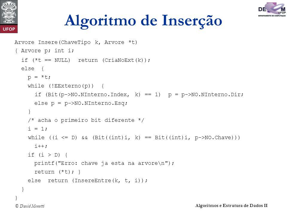 © David Menotti Algoritmos e Estrutura de Dados II Arvore Insere(ChaveTipo k, Arvore *t) { Arvore p; int i; if (*t == NULL) return (CriaNoExt(k)); else { p = *t; while (!EExterno(p)) { if (Bit(p->NO.NInterno.Index, k) == 1) p = p->NO.NInterno.Dir; else p = p->NO.NInterno.Esq; } /* acha o primeiro bit diferente */ i = 1; while ((i NO.Chave))) i++; if (i > D) { printf( Erro: chave ja esta na arvore\n ); return (*t); } else return (InsereEntre(k, t, i)); } Algoritmo de Inserção