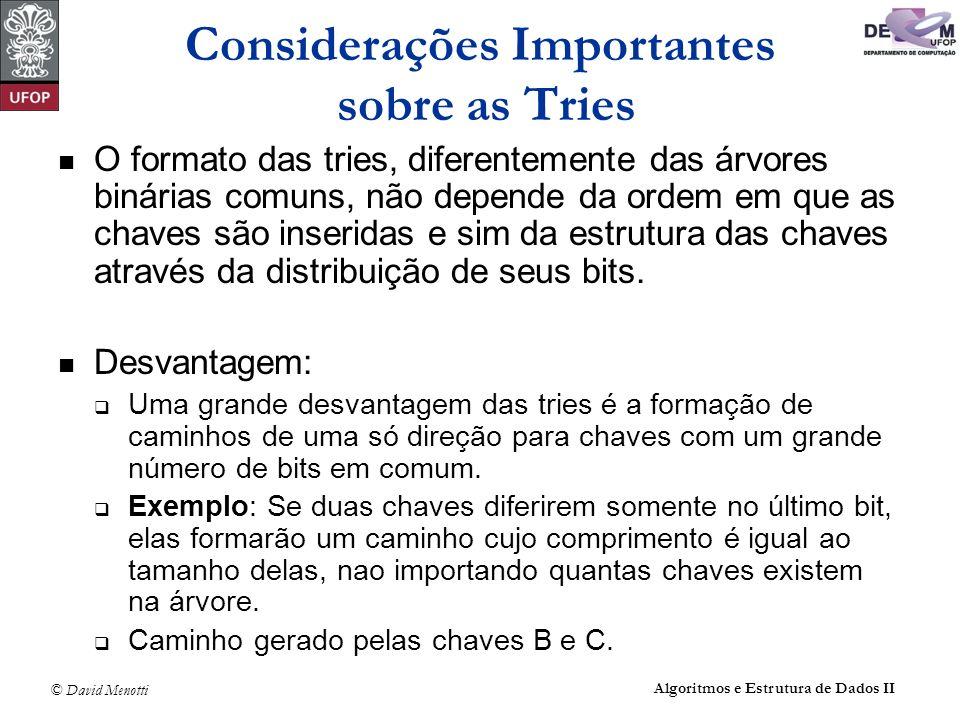 © David Menotti Algoritmos e Estrutura de Dados II Considerações Importantes sobre as Tries O formato das tries, diferentemente das árvores binárias comuns, não depende da ordem em que as chaves são inseridas e sim da estrutura das chaves através da distribuição de seus bits.