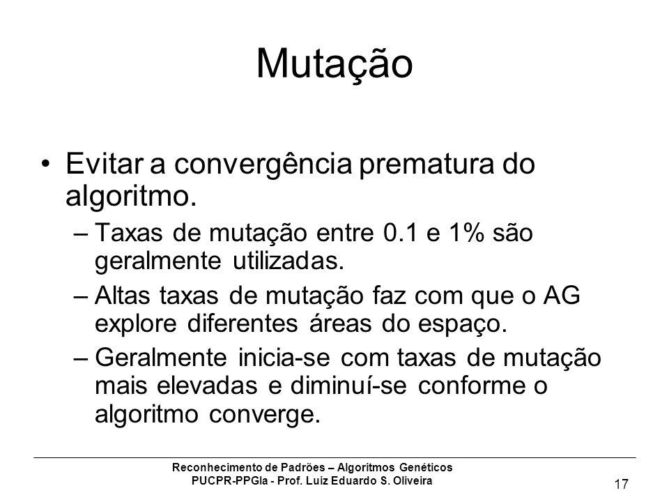 Reconhecimento de Padrões – Algoritmos Genéticos PUCPR-PPGIa - Prof. Luiz Eduardo S. Oliveira 17 Mutação Evitar a convergência prematura do algoritmo.