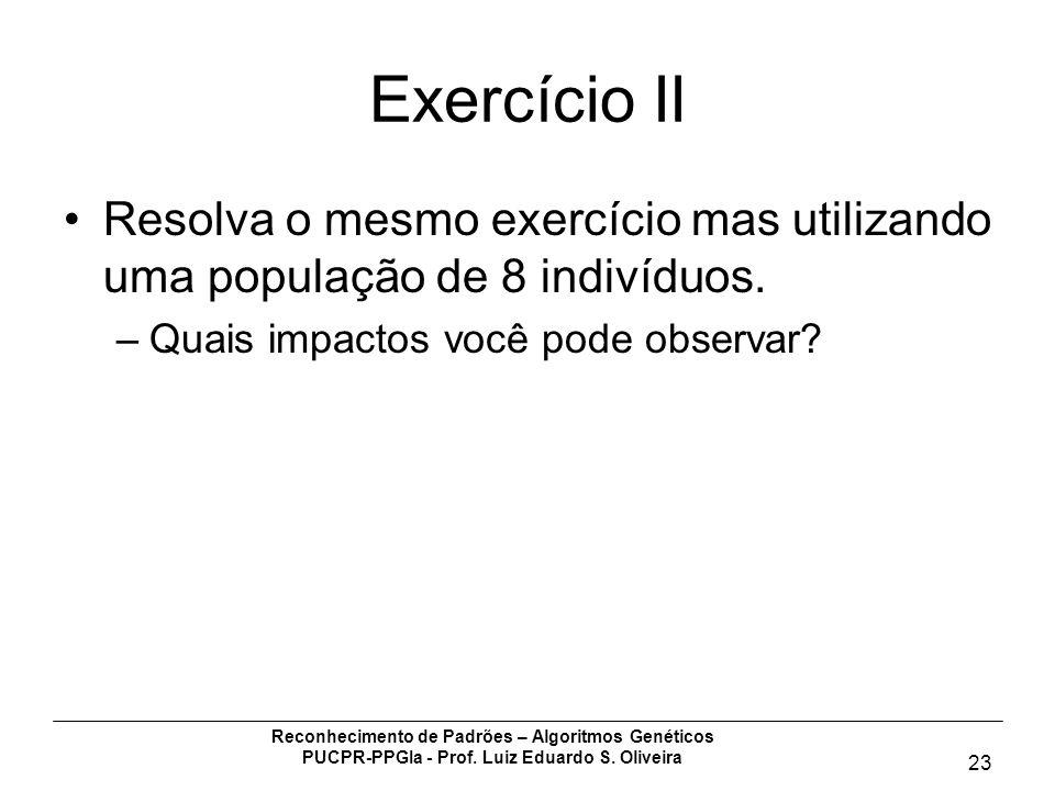 Reconhecimento de Padrões – Algoritmos Genéticos PUCPR-PPGIa - Prof. Luiz Eduardo S. Oliveira 23 Exercício II Resolva o mesmo exercício mas utilizando