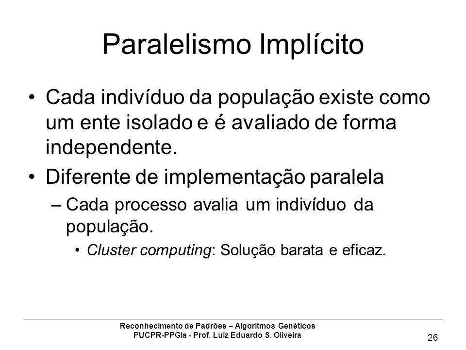 Reconhecimento de Padrões – Algoritmos Genéticos PUCPR-PPGIa - Prof. Luiz Eduardo S. Oliveira 26 Paralelismo Implícito Cada indivíduo da população exi