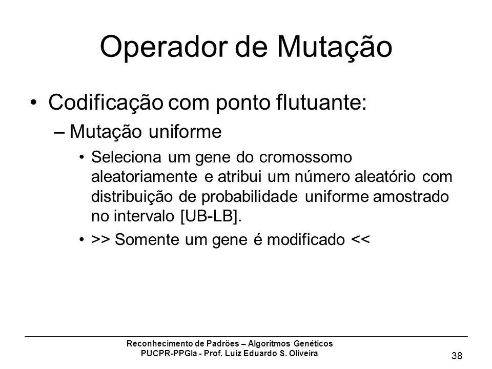 Reconhecimento de Padrões – Algoritmos Genéticos PUCPR-PPGIa - Prof. Luiz Eduardo S. Oliveira 38 Operador de Mutação Codificação com ponto flutuante: