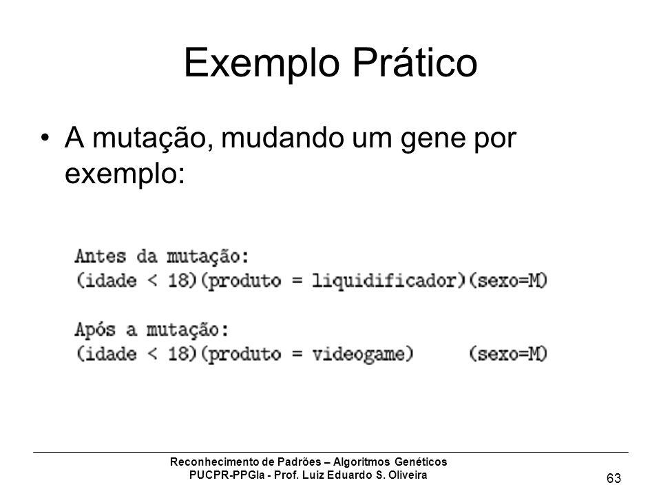 Reconhecimento de Padrões – Algoritmos Genéticos PUCPR-PPGIa - Prof. Luiz Eduardo S. Oliveira 63 Exemplo Prático A mutação, mudando um gene por exempl
