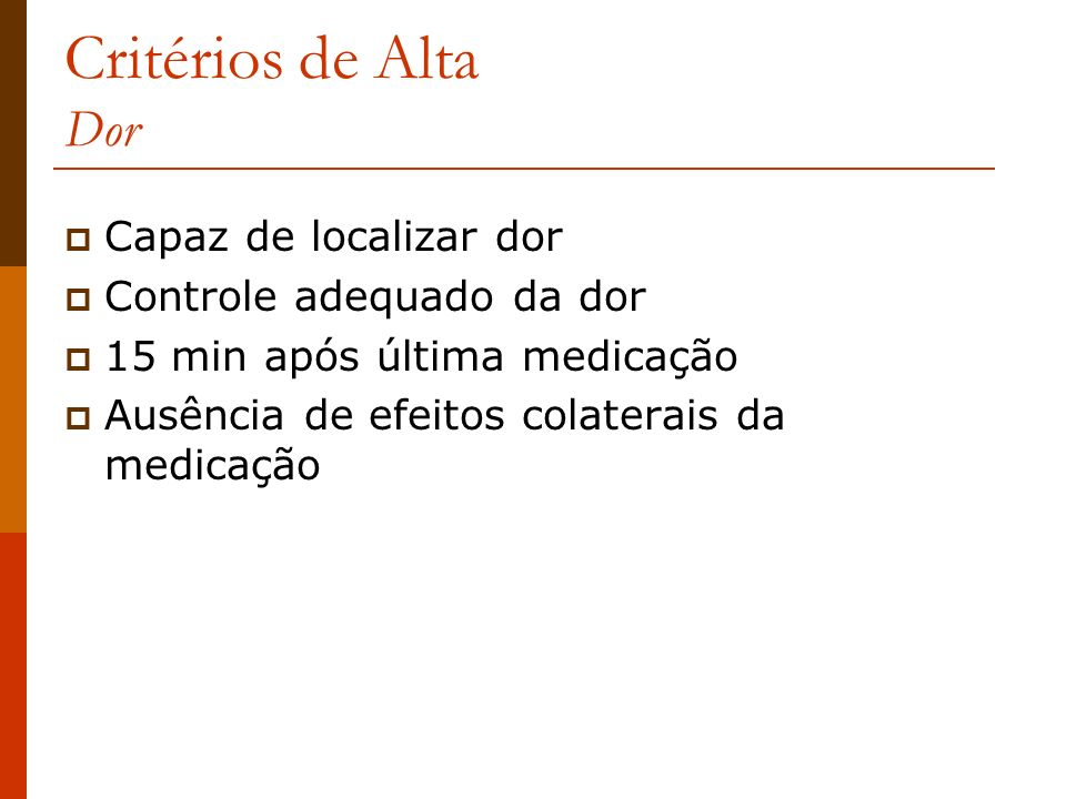 Critérios de Alta Dor Capaz de localizar dor Controle adequado da dor 15 min após última medicação Ausência de efeitos colaterais da medicação