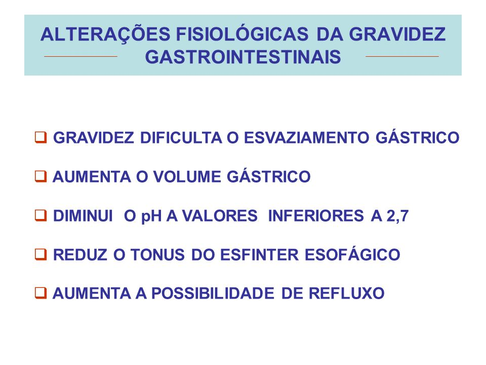 ALTERAÇÕES FISIOLÓGICAS DA GRAVIDEZ GASTROINTESTINAIS GRAVIDEZ DIFICULTA O ESVAZIAMENTO GÁSTRICO AUMENTA O VOLUME GÁSTRICO DIMINUI O pH A VALORES INFE