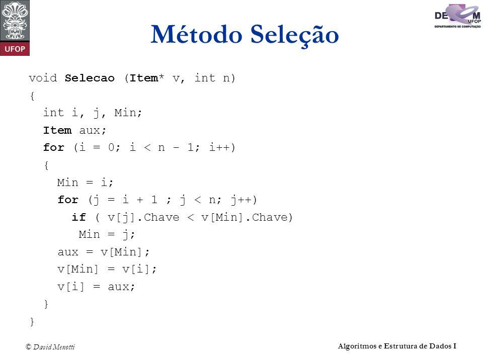 © David Menotti Algoritmos e Estrutura de Dados I Método Seleção void Selecao (Item* v, int n) { int i, j, Min; Item aux; for (i = 0; i < n - 1; i++)