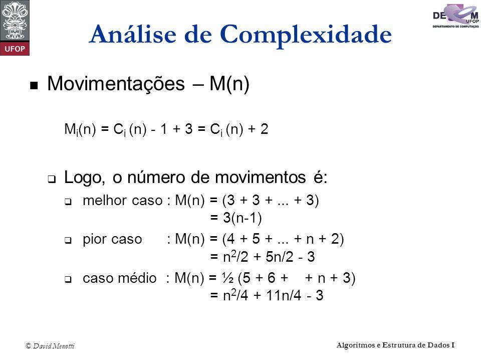 © David Menotti Algoritmos e Estrutura de Dados I Análise de Complexidade Movimentações – M(n) M i (n) = C i (n) - 1 + 3 = C i (n) + 2 Logo, o número