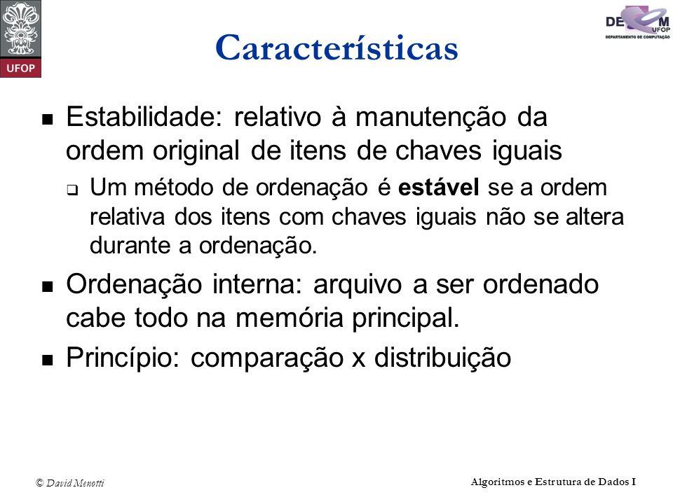 © David Menotti Algoritmos e Estrutura de Dados I Características Estabilidade: relativo à manutenção da ordem original de itens de chaves iguais Um m