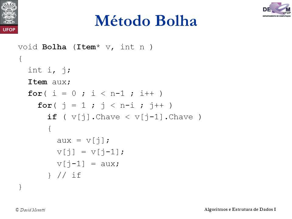 © David Menotti Algoritmos e Estrutura de Dados I Método Bolha void Bolha (Item* v, int n ) { int i, j; Item aux; for( i = 0 ; i < n-1 ; i++ ) for( j