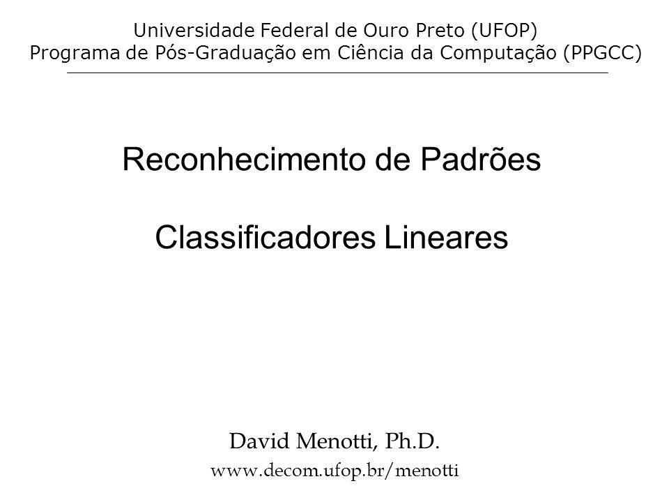 Reconhecimento de Padrões Classificadores Lineares David Menotti, Ph.D. www.decom.ufop.br/menotti Universidade Federal de Ouro Preto (UFOP) Programa d