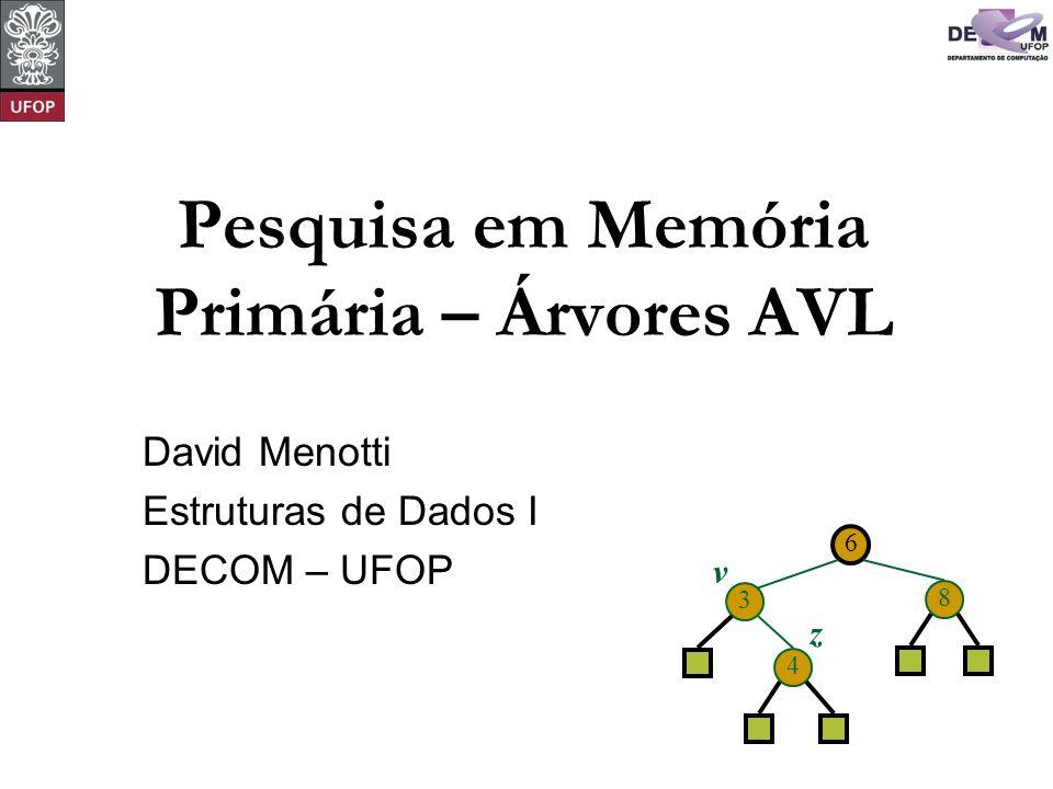 6 3 8 4 v z Pesquisa em Memória Primária – Árvores AVL David Menotti Estruturas de Dados I DECOM – UFOP