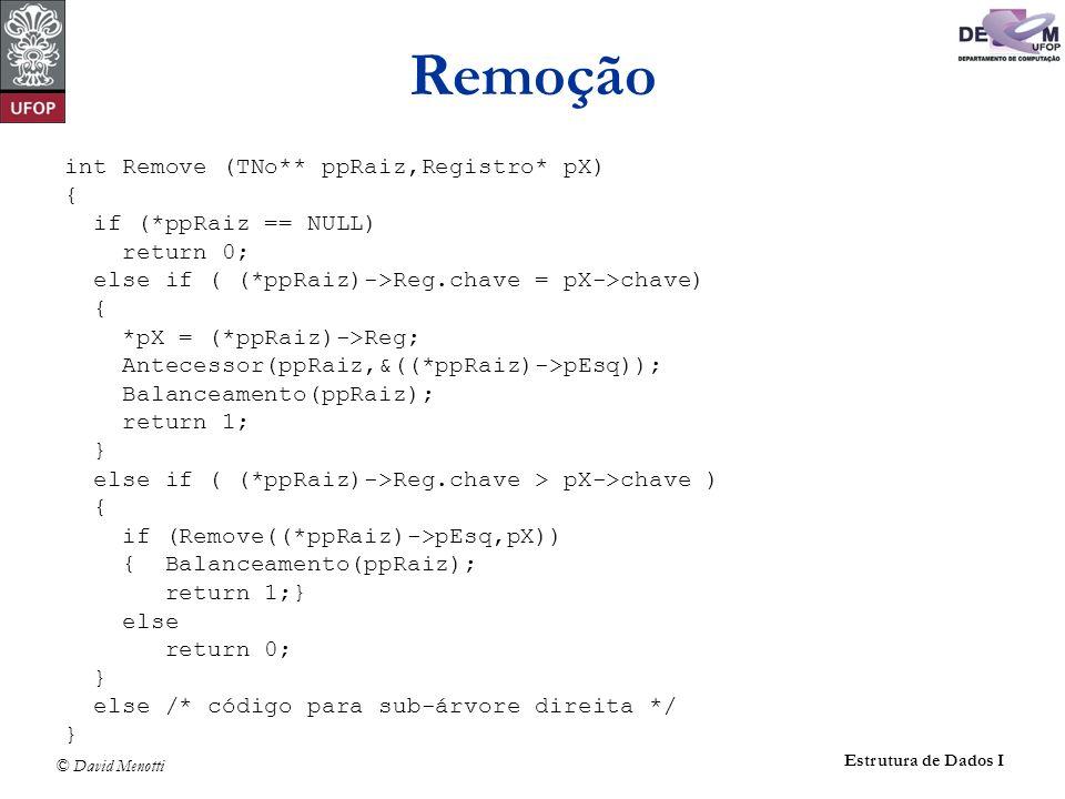 © David Menotti Estrutura de Dados I Remoção int Remove (TNo** ppRaiz,Registro* pX) { if (*ppRaiz == NULL) return 0; else if ( (*ppRaiz)->Reg.chave =