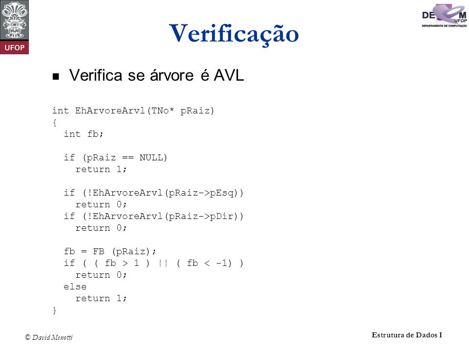 © David Menotti Estrutura de Dados I Verificação Verifica se árvore é AVL int EhArvoreArvl(TNo* pRaiz) { int fb; if (pRaiz == NULL) return 1; if (!EhArvoreArvl(pRaiz->pEsq)) return 0; if (!EhArvoreArvl(pRaiz->pDir)) return 0; fb = FB (pRaiz); if ( ( fb > 1 ) || ( fb < -1) ) return 0; else return 1; }