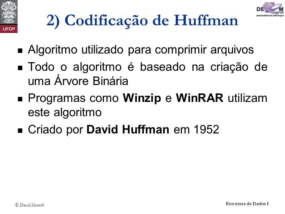 © David Menotti Estrutura de Dados I 2) Codificação de Huffman Algoritmo utilizado para comprimir arquivos Todo o algoritmo é baseado na criação de um