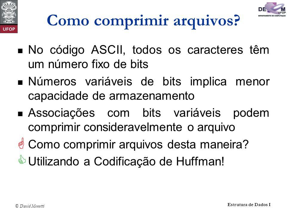 © David Menotti Estrutura de Dados I Como comprimir arquivos? No código ASCII, todos os caracteres têm um número fixo de bits Números variáveis de bit