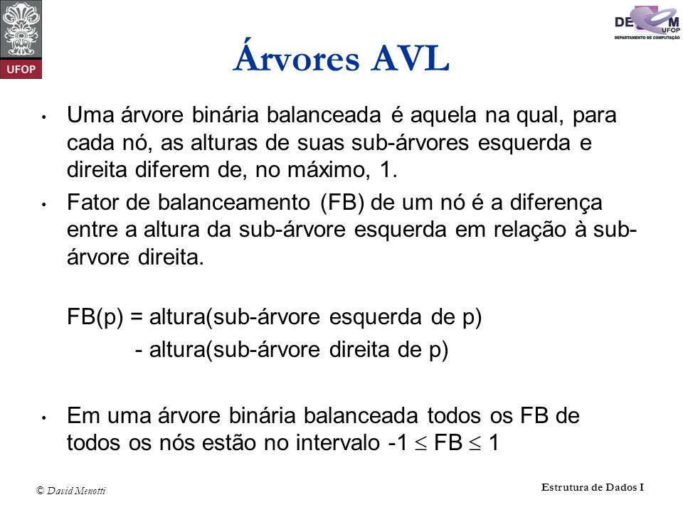 © David Menotti Estrutura de Dados I FB e Altura int FB (TNo* pRaiz) { if (pRaiz == NULL) return 0; return Altura(pRaiz->pEsq) - Altura(pRaiz->pDir); } int Altura(TNo* pRaiz) { int iEsq,iDir; if (pRaiz == NULL) return 0; iEsq = Altura(pRaiz->pEsq); iDir = Altura(pRaiz->pDir); if ( iEsq > iDir ) return iEsq + 1; else return iDir + 1; }