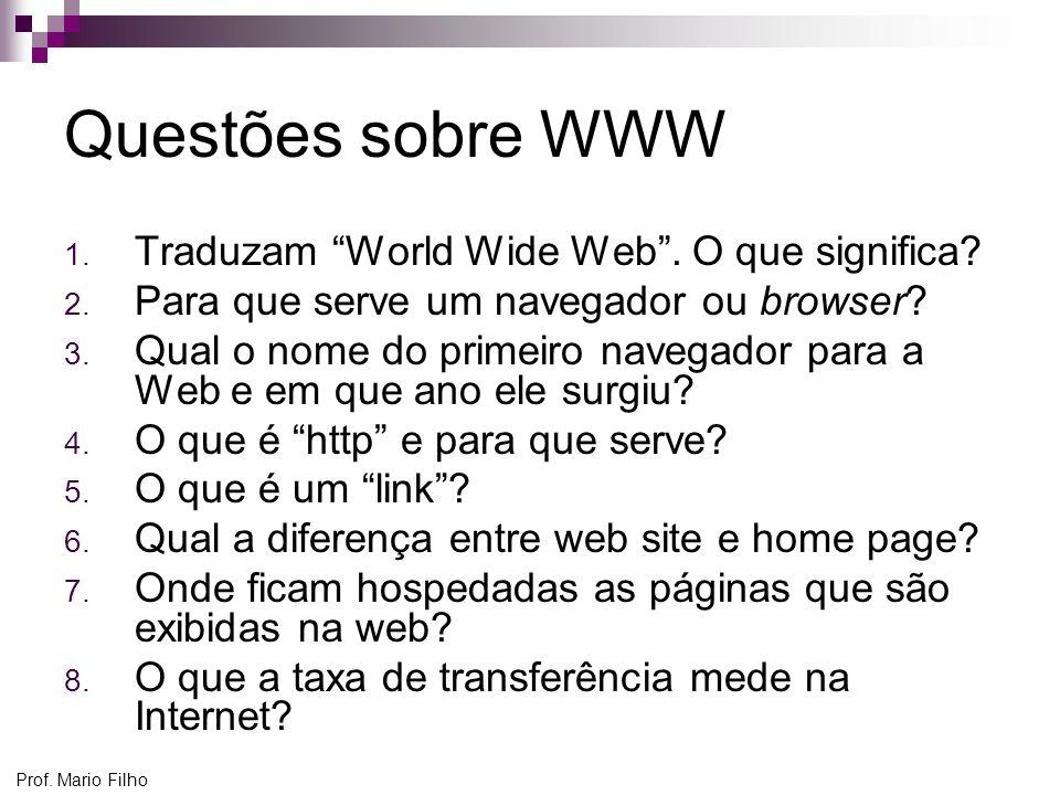 Prof. Mario Filho Questões sobre WWW 1. Traduzam World Wide Web. O que significa? 2. Para que serve um navegador ou browser? 3. Qual o nome do primeir