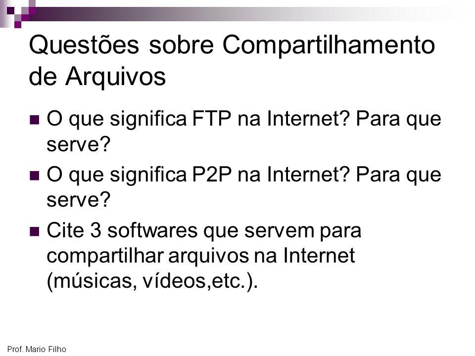 Prof. Mario Filho Questões sobre Compartilhamento de Arquivos O que significa FTP na Internet? Para que serve? O que significa P2P na Internet? Para q