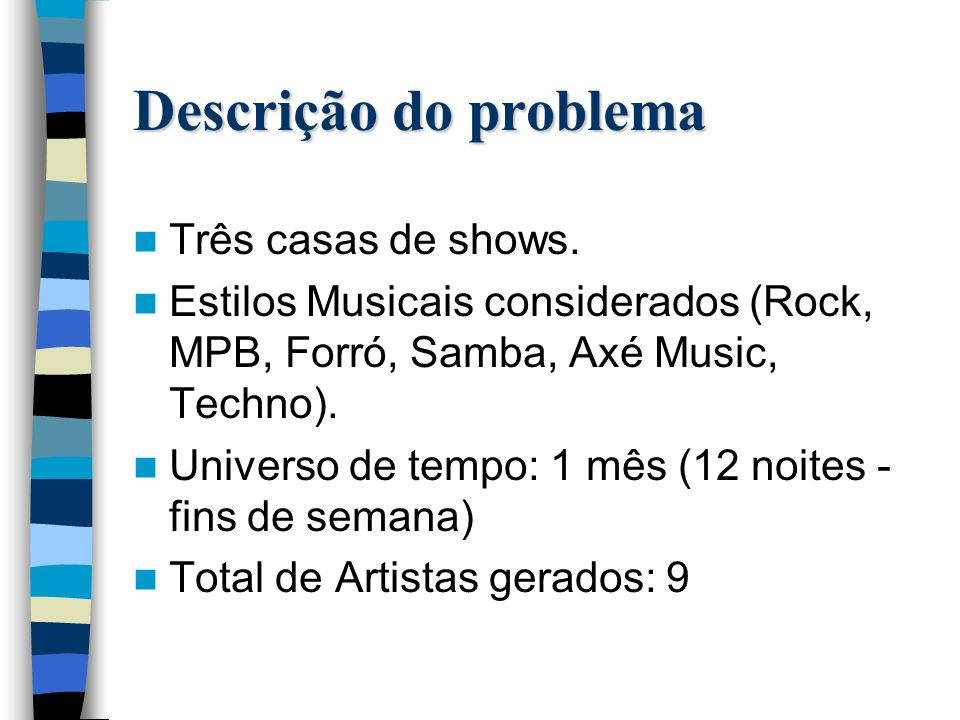 Descrição do problema Três casas de shows. Estilos Musicais considerados (Rock, MPB, Forró, Samba, Axé Music, Techno). Universo de tempo: 1 mês (12 no