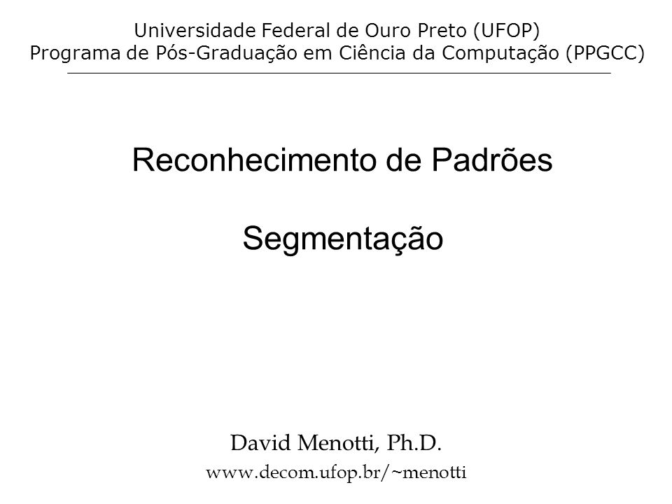 Reconhecimento de Padrões Segmentação David Menotti, Ph.D. www.decom.ufop.br/~menotti Universidade Federal de Ouro Preto (UFOP) Programa de Pós-Gradua