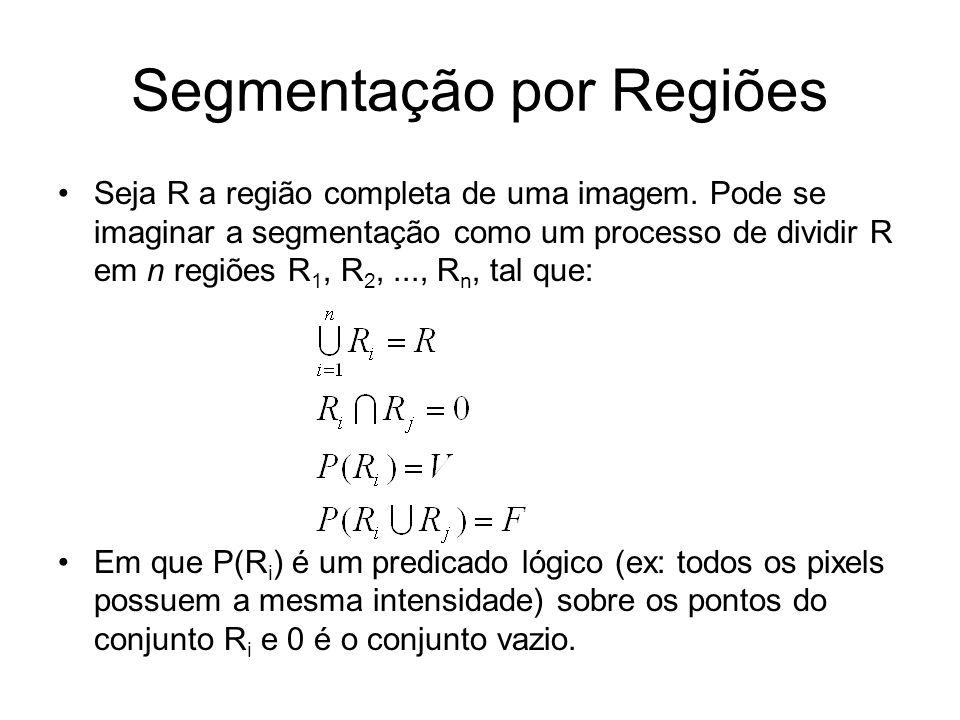 Segmentação por Regiões Seja R a região completa de uma imagem. Pode se imaginar a segmentação como um processo de dividir R em n regiões R 1, R 2,...