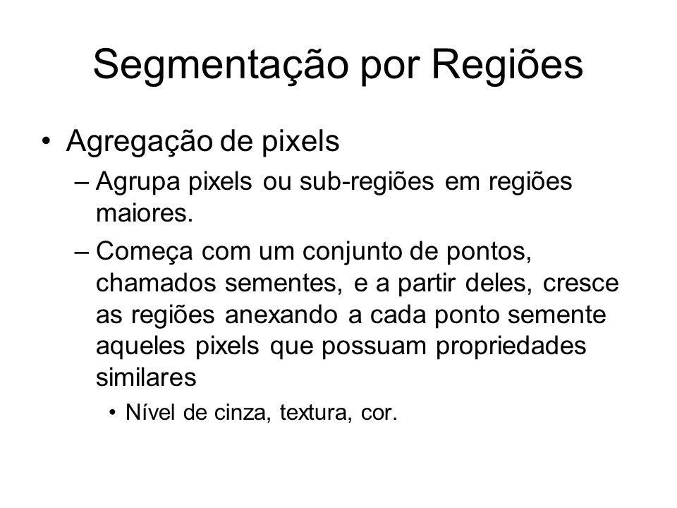 Segmentação por Regiões Agregação de pixels –Agrupa pixels ou sub-regiões em regiões maiores. –Começa com um conjunto de pontos, chamados sementes, e