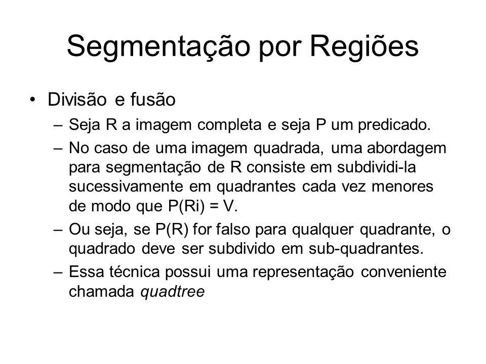 Segmentação por Regiões Divisão e fusão –Seja R a imagem completa e seja P um predicado. –No caso de uma imagem quadrada, uma abordagem para segmentaç