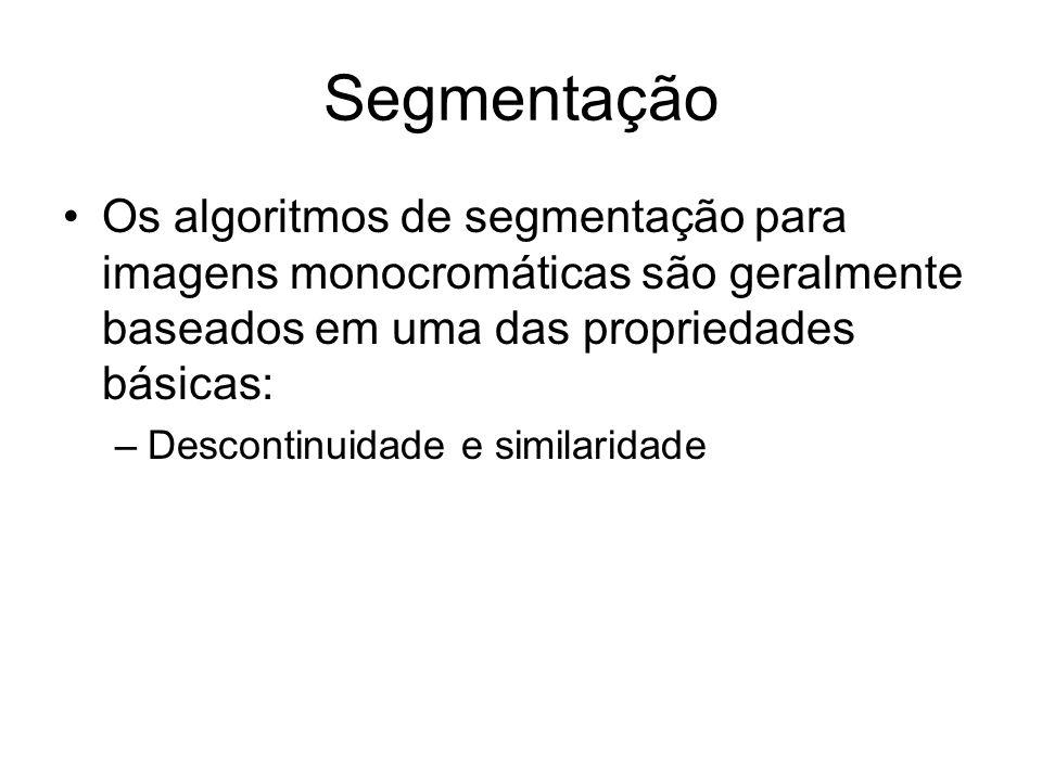 Segmentação Os algoritmos de segmentação para imagens monocromáticas são geralmente baseados em uma das propriedades básicas: –Descontinuidade e simil