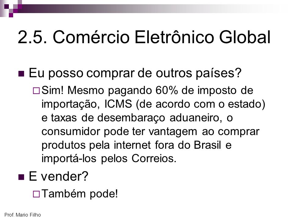 Prof. Mario Filho 2.5. Comércio Eletrônico Global Eu posso comprar de outros países? Sim! Mesmo pagando 60% de imposto de importação, ICMS (de acordo